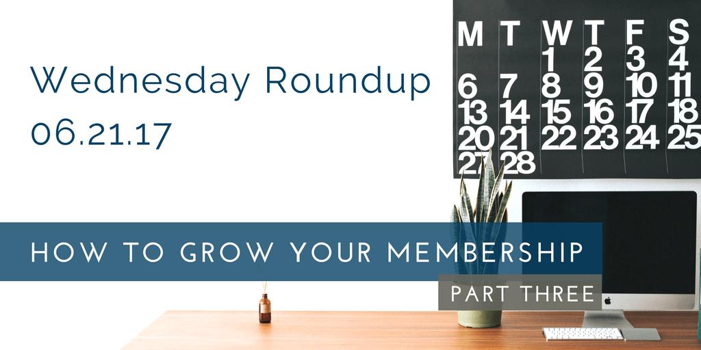Wednesday Roundup: Growing Your Membership, Part 3.