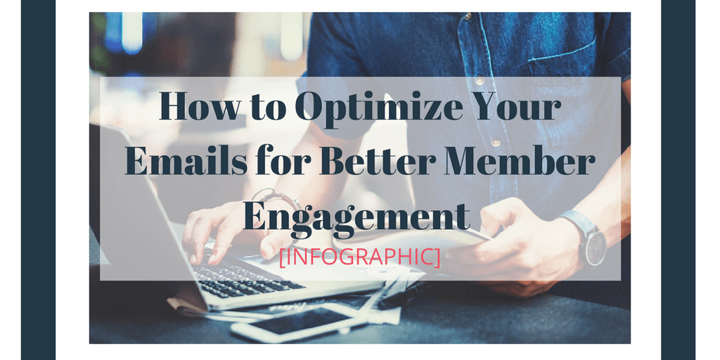 How To Optimize Your Emails For Better Member Engagement [Infographic]