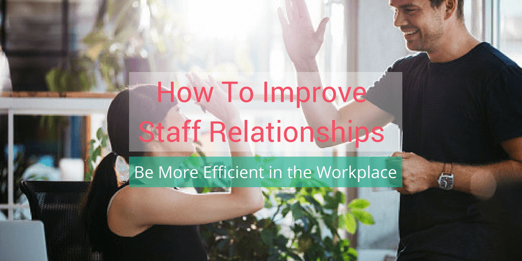 How To Improve Staff Relationships To Be More Efficient in the Workplace