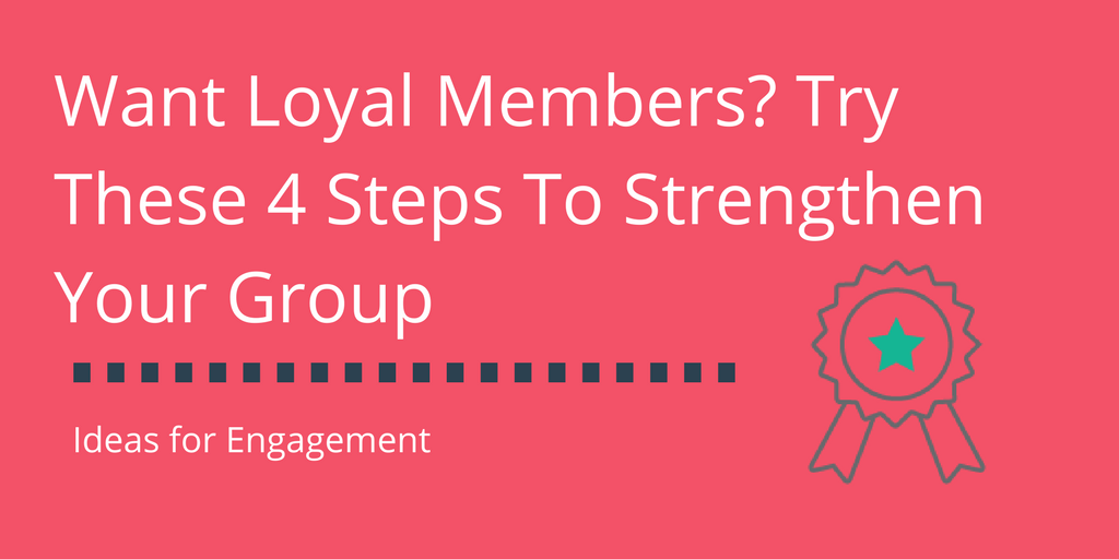 Want Loyal Members? Try These 4 Steps To Strengthen Your Group