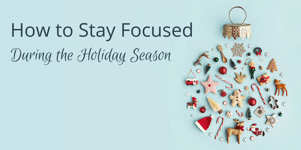 How To Stay Focused During The Holiday Season