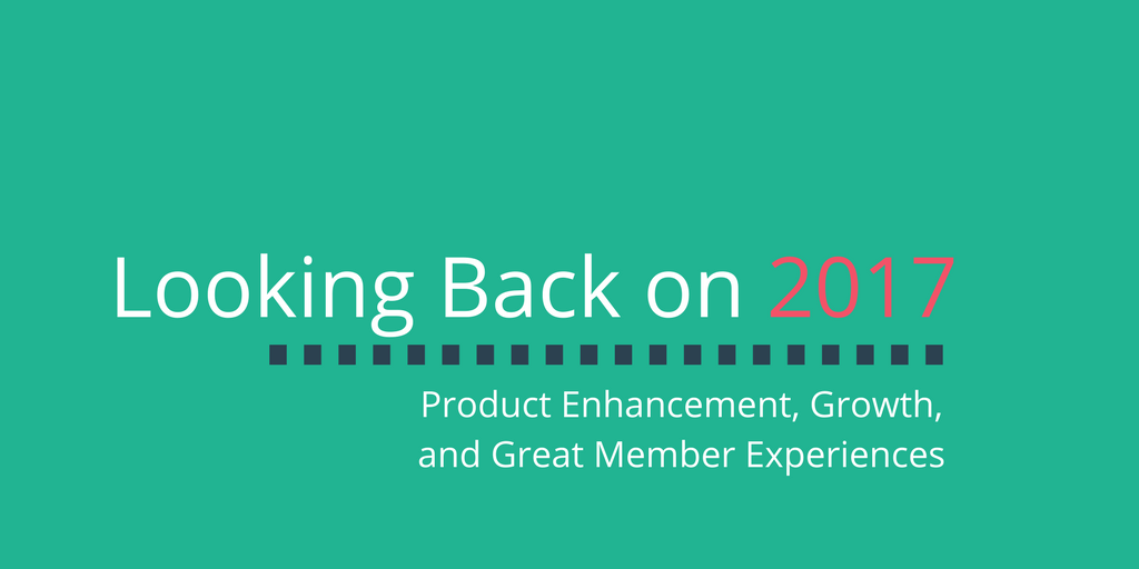 Looking Back on 2017 – Product Enhancement, Growth, and Great Member Experiences