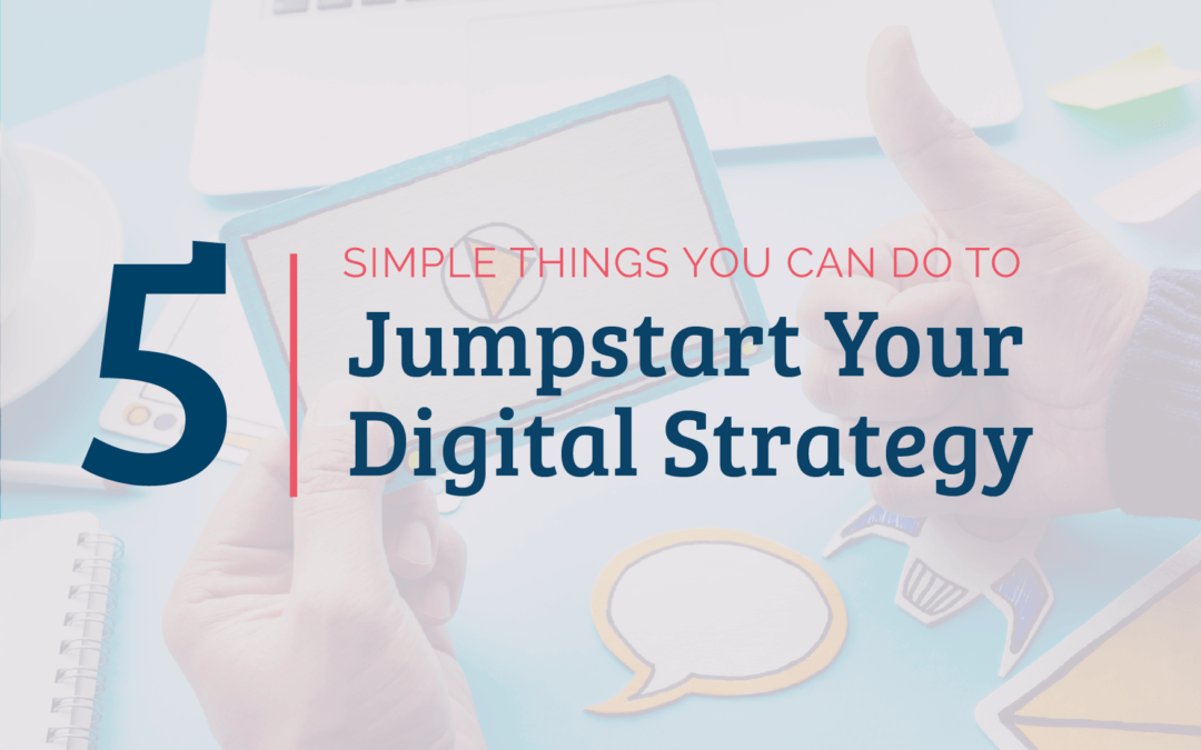 Five Simple Things You Can Do to Jumpstart Your Digital Strategy